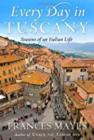 Every Day in Tuscany: Seasons of an Italian Life  by  Frances Mayes