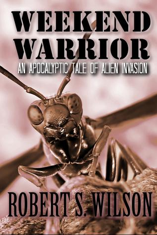 Weekend Warrior: An Apocalyptic Tale of Alien Invasion Robert S.  Wilson