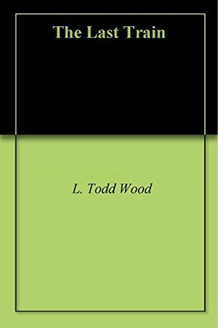 The Last Train, A Short Story  by  L. Todd Wood