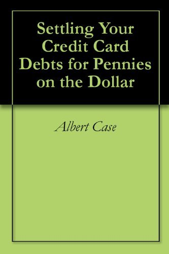 Settling Your Credit Card Debts for Pennies on the Dollar  by  Albert Case