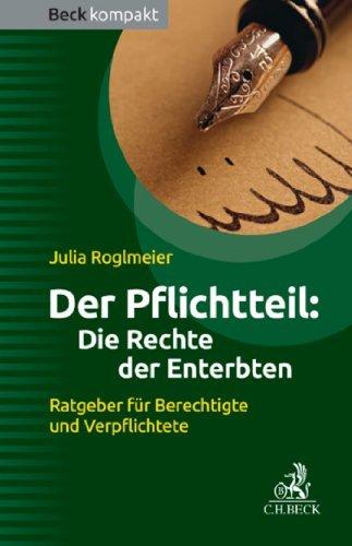 Der Pflichtteil: Die Rechte der Enterbten: Ratgeber für Berechtigte und Verpflichtete Julia Roglmeier