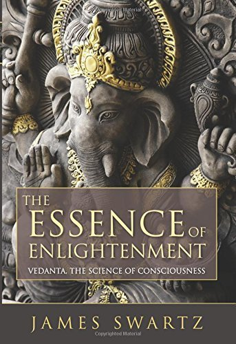 The Essence of Enlightenment: Vedanta, The Science of Consciousness James Swartz