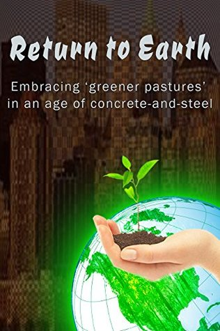 Return to Earth Embracing greener pastures in an age of concrete-and-steel  by  Nicole Rose