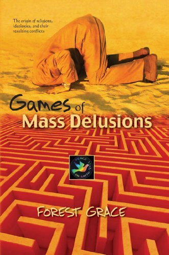 Games Of Mass Delusions: The origin of religions, ideologies, and their resulting conflicts Forest Grace