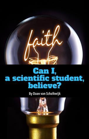 Can I, a Scientific Student, Believe? Daan van Schalkwijk