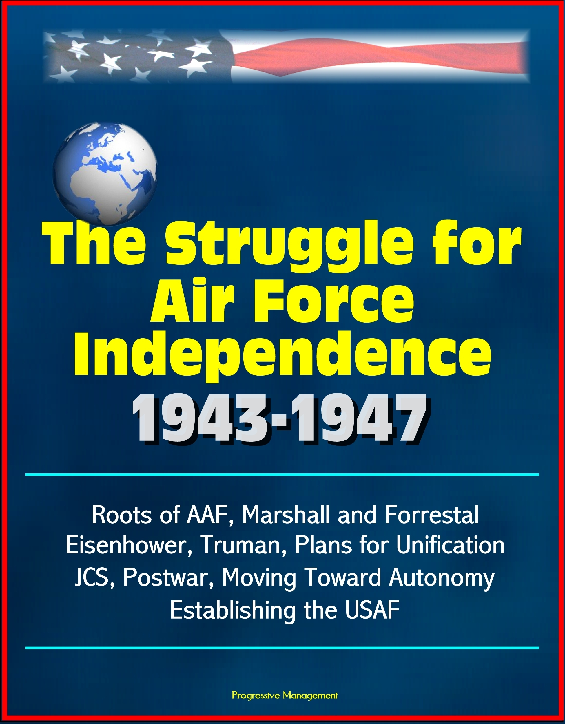 The Struggle for Air Force Independence 1943-1947: Roots of AAF, Marshall and Forrestal, Eisenhower, Truman, Plans for Unification, JCS, Postwar, Moving Toward Autonomy, Establishing the USAF Progressive Management