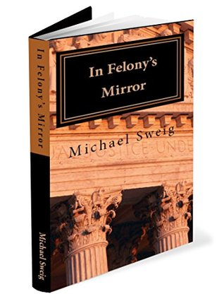 In Felonys Mirror: Reflections on Pain and Promise (Changing the Rhetoric of Felony Book 1)  by  Michael Sweig JD