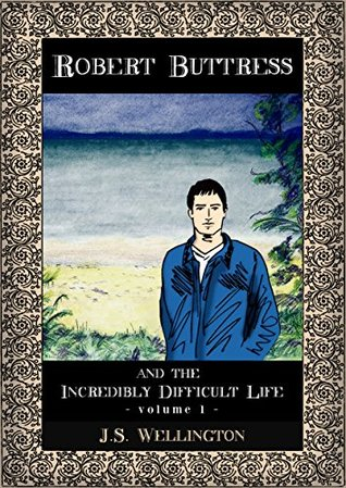 Robert Buttress and the Incredibly Difficult Life  by  J.S. Wellington