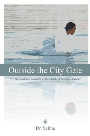 Outside the City Gate: ... the spiritual awakening of the LGBTQ Christian Church  by  Dr. Selma