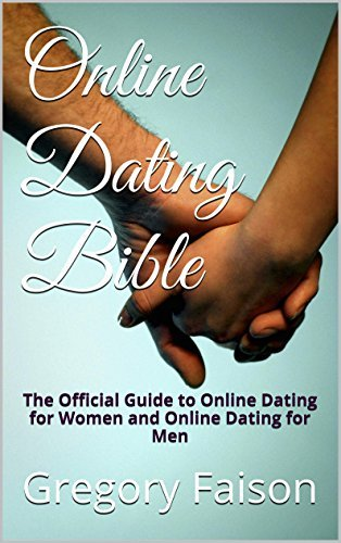 Online Dating Bible: The Official Guide to Online Dating for Women and Online Dating for Men Gregory Faison