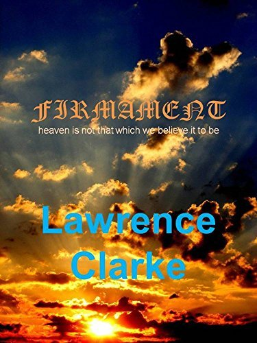 FIRMAMENT: Heaven is not that which we believe it to be  by  Lawrence Clarke