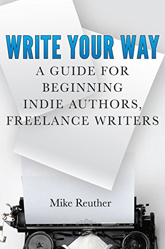Write Your Way: A Guide for Beginning Indie Authors, Freelance Writers  by  Mike Reuther