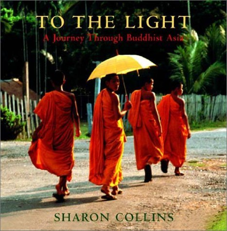 To the Light: A Journey Through Buddhist Asia Sharon Collins