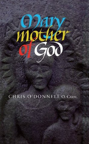 Mary Mother of God: Texts and Reflections on the Meaning and Role of the Mother of God  by  Chris ODonnell by Chris ODonnell