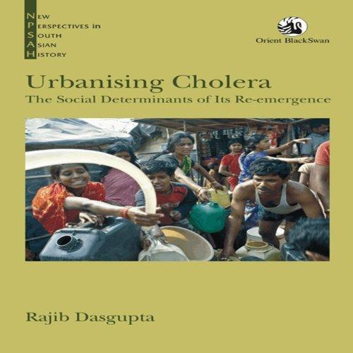 Urbanising Cholera:The Social Determinants of Its Re-emergence  by  Rajib Dasgupta