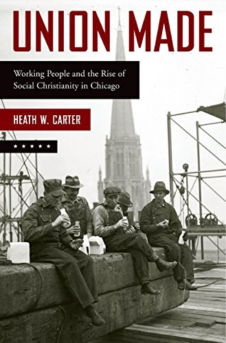 Union Made: Working People and the Rise of Social Christianity in Chicago  by  Heath W. Carter