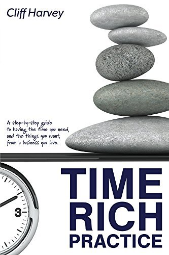 Time Rich Practice: A step-by-step guide to having the time you need, and the things you want, from a business you love.  by  Cliff Harvey