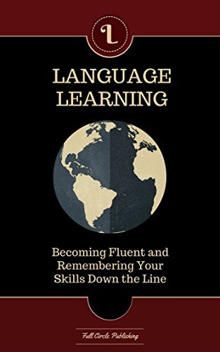 LANGUAGE LEARNING - Learn Any Language The Right Way: Guide to Becoming Fluent and Remembering Your Skills Down The Line  by  Full Circle Publishing