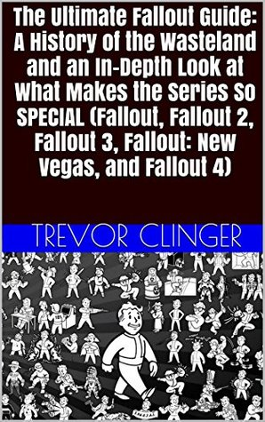 The Ultimate Fallout Guide: A History of the Wasteland and an In-Depth Look at What Makes the Series So SPECIAL (Fallout, Fallout 2, Fallout 3, Fallout: New Vegas, and Fallout 4)  by  Trevor Clinger