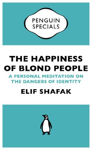 The Happiness of Blond People (Penguin Specials): A Personal Meditation on the Dangers of Identity Elif Shafak