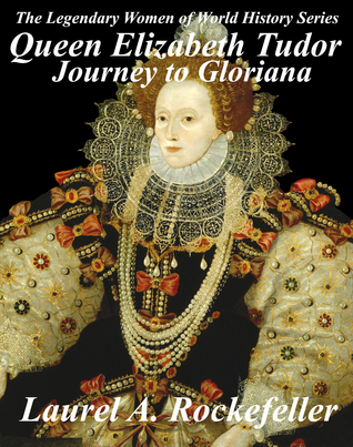 Queen Elizabeth Tudor: Journey to Gloriana (The Legendary Women of World History, #4)  by  Laurel A. Rockefeller