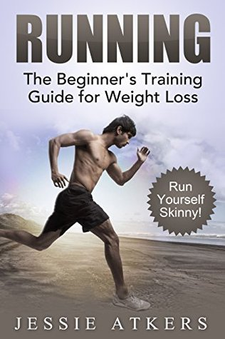 Running: The Beginners Training Guide for Weight Loss! Run Yourself Skinny!  by  Jessie Atkers