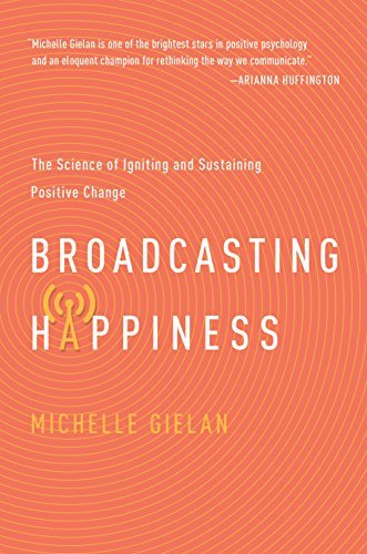 Broadcasting Happiness: The Science of Igniting and Sustaining Positive Change Michelle Gielan