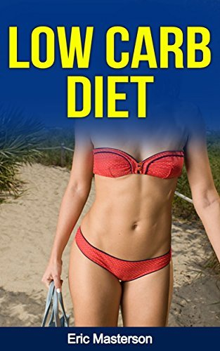 Low Carb Diet - The Ultimate Low Carb Diet Guide: Low Carb Diet Plan And Low Carb Diet Recipes To Lose Weight Fast, Remove Cellulite, Lower Blood Pressure ... Diet, Low Carb Weight Loss, Low Carb Books) Eric Masterson
