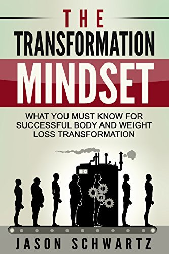 The Transformation Mindset: What You Must Know For Successful Body And Weight Loss Transformation Jason Schwartz