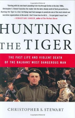 Hunting the Tiger: The Fast Life and Violent Death of the Balkans Most Dangerous Man  by  Christopher S. Stewart