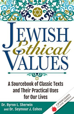 Jewish Ethical Values: A Sourcebook of Classic Texts and Their Practical Uses for Our Lives  by  Dr. Byron L. Sherwin