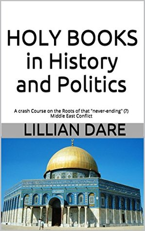HOLY BOOKS in History and Politics: A crash Course on the Roots of that never-ending (?) Middle East Conflict LILLIAN DARE