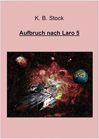 Aufbruch nach Laro 5: Die Abenteuer des larojanischen Raumschiffs KUNTUR  by  K.B. Stock