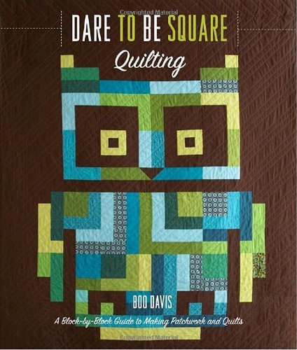 Dare to Be Square Quilting: A Block-By-Block Guide to Making Patchwork and Quilts Boo Davis
