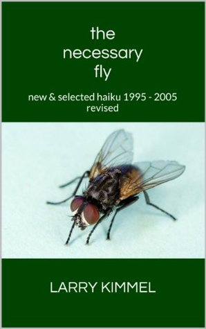 the necessary fly: new & selected haiku 1995 - 2005 revised  by  Larry Kimmel