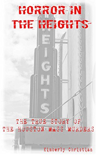 HORROR IN THE HEIGHTS: THE TRUE STORY OF THE HOUSTON MASS MURDERS Kimberly Christian
