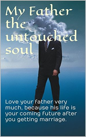 My Father the untouched soul: Love your father very much, because his life is your coming future after you getting marriage.  by  kindle