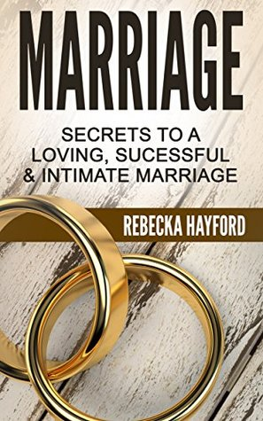 Marriage: Secrets To A Loving, Sucessful & Intimate Marriage Rebecka Hayford