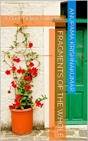 Fragments of the Whole: A Flash Fiction Collection  by  Anupama Krishnakumar