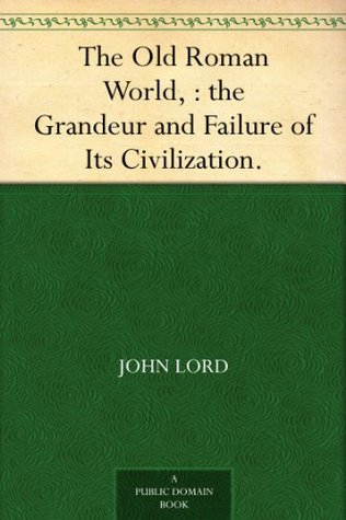 The Old Roman World, : the Grandeur and Failure of Its Civilization.  by  John Lord
