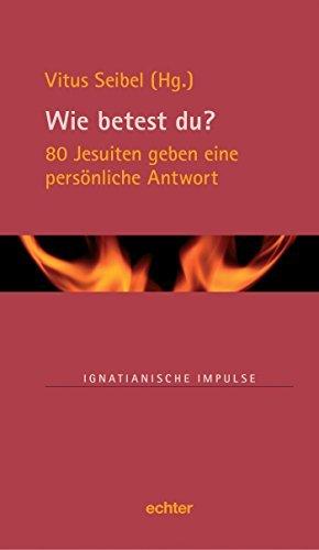 Wie betest du?: 80 Jesuiten geben eine persönliche Antwort (Ignatianische Impulse 68) Vitus Seibel