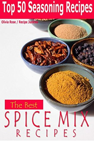 The Best Spice Mix Recipes - Top 50 Seasoning Recipes - (Herbs & Spices - Anti Inflammatory - Spice Mixes  by  Olivia Rose