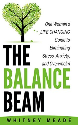 The Balance Beam: One Womans Life-Changing Guide to Eliminating Stress, Anxiety, and Overwhelm Whitney Meade