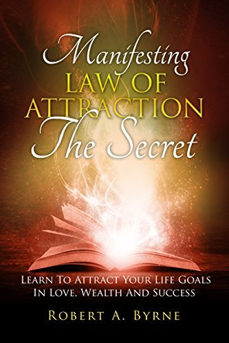 THE SECRET: Manifesting The Law Of Attraction - Learn To Attract Your Life Goals In Love, Wealth And Success  by  Robert A. Byrne
