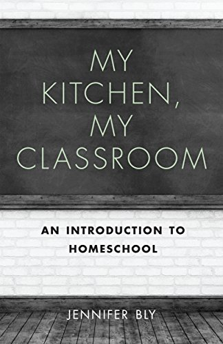 My Kitchen, My Classroom: An Introduction to Homeschool  by  JENNIFER BLY