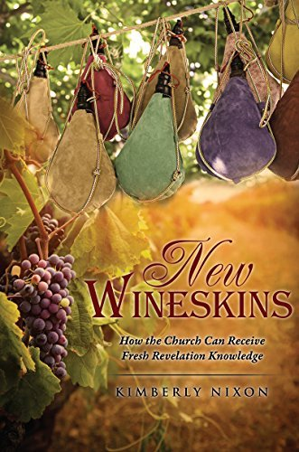 New Wineskins: How the Church Can Receive Fresh Revelation Knowledge  by  Kimberly Nixon