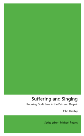 Suffering and Singing: Knowing God's Love in the Pain and Despair  by  John Hindley