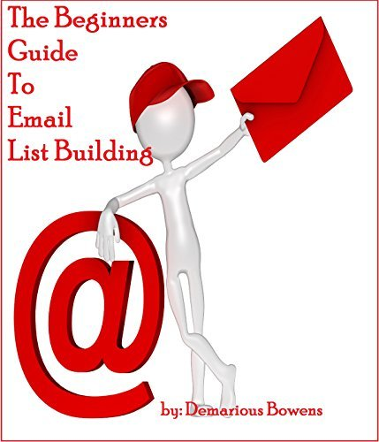 List Building: The Beginners Guide to Email List Building: How to Build An Email List For Beginners  by  Demarious Bowens