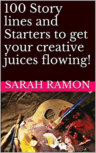100 Story lines and Starters to get your creative juices flowing!  by  Sarah Ramon