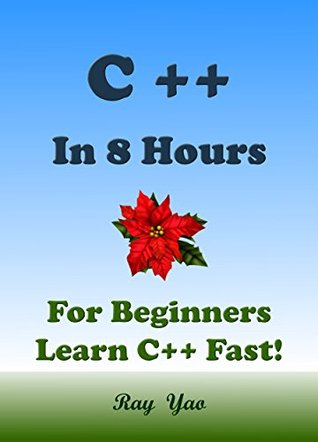 C++: C++ in 8 Hours, C++ for Beginners, Learn C++ fast! A smart way to learn C plus plus. Plain & Simple. C++ programming, C++ in easy steps, Start coding today: A Beginners Guide, Fast & Easy! Ray Yao